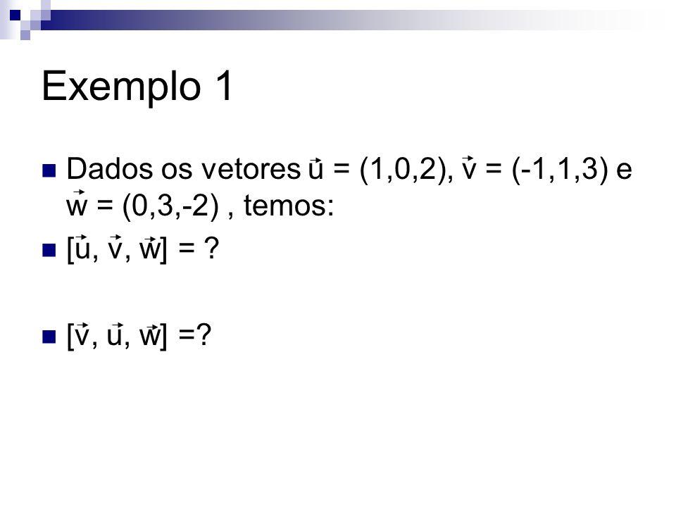 Exemplo 1 Dados os vetores u = (1,0,2), v = (-1,1,3) e w = (0,3,-2) , temos: [u, v, w] = .